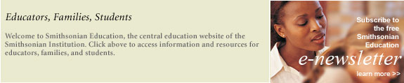 Smithsonian Education News: Sign up to receive the quarterly Smithsonian Education e-newsletter.